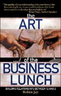 Robin Jay - The Art of the Business Lunch - book cover - Building Relationships Between 12 and 2 - the idea girl says linda randall